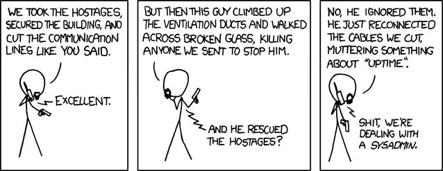 The weird sense of duty really good sysadmins have can border on the sociopathic, but it's nice to know that it stands between the forces of darkness and your cat blog's servers. <- Xkcd.com